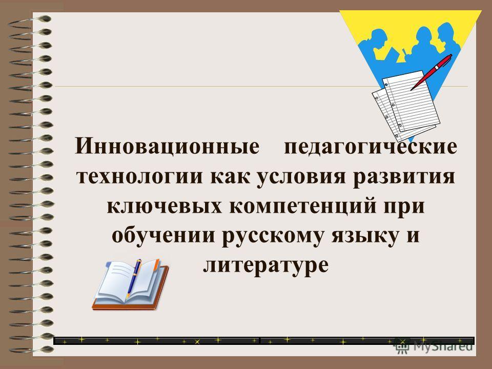 Инновационные педагогические технологии как условия развития ключевых компетенций при обучении русскому языку и литературе