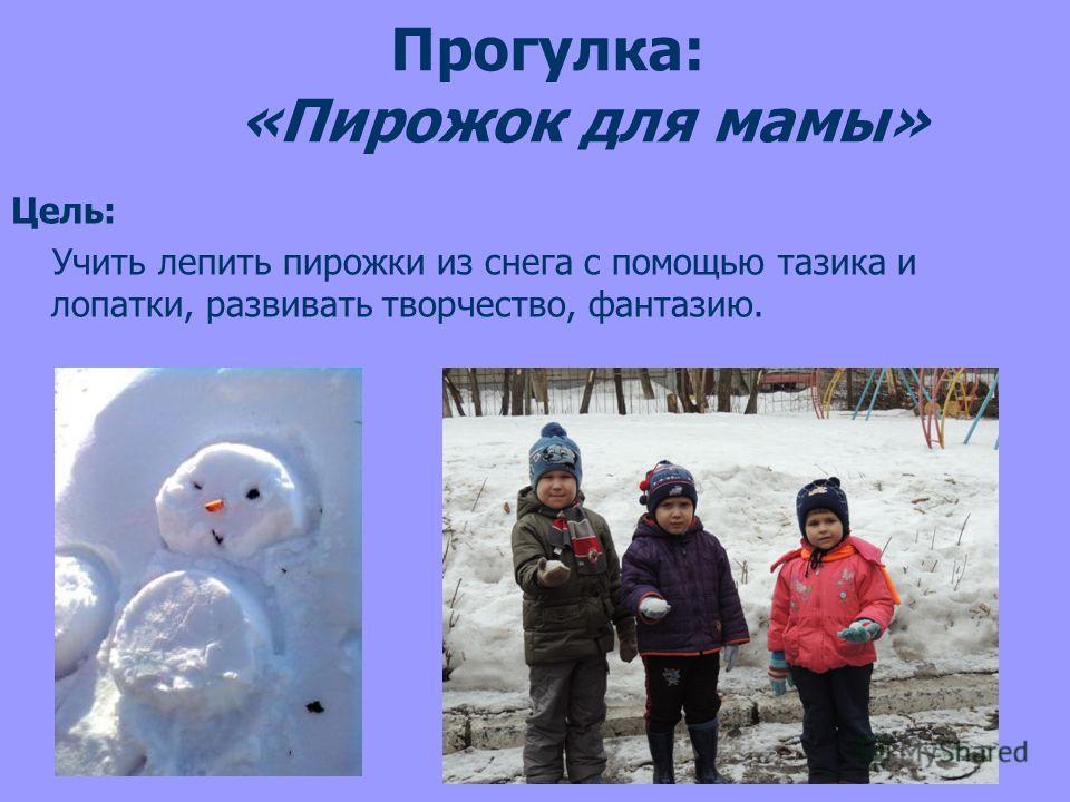 Прогулка: «Пирожок для мамы» Цель: Учить лепить пирожки из снега с помощью тазика и лопатки, развивать творчество, фантазию.