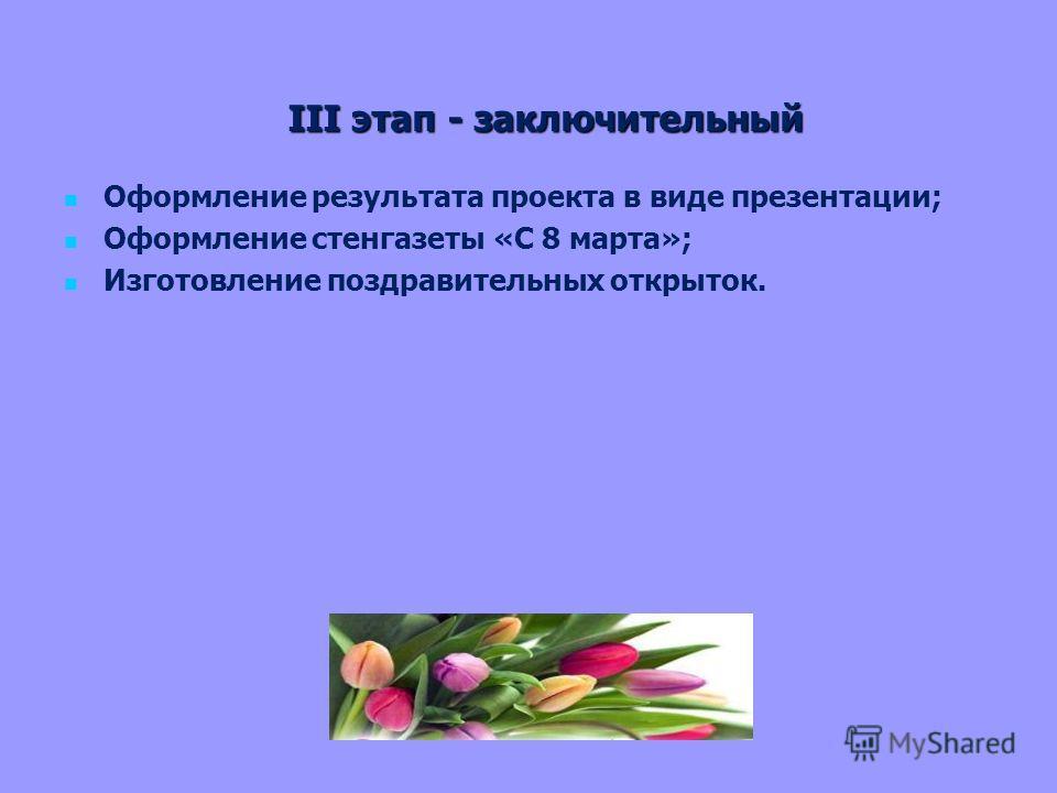 III этап - заключительный Оформление результата проекта в виде презентации; Оформление стенгазеты «С 8 марта»; Изготовление поздравительных открыток.