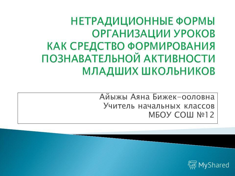Айыжы Аяна Бижек-ооловна Учитель начальных классов МБОУ СОШ 12