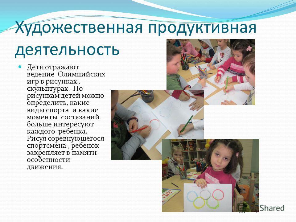 Художественная продуктивная деятельность Дети отражают ведение Олимпийских игр в рисунках, скульптурах. По рисункам детей можно определить, какие виды спорта и какие моменты состязаний больше интересуют каждого ребенка. Рисуя соревнующегося спортсмен