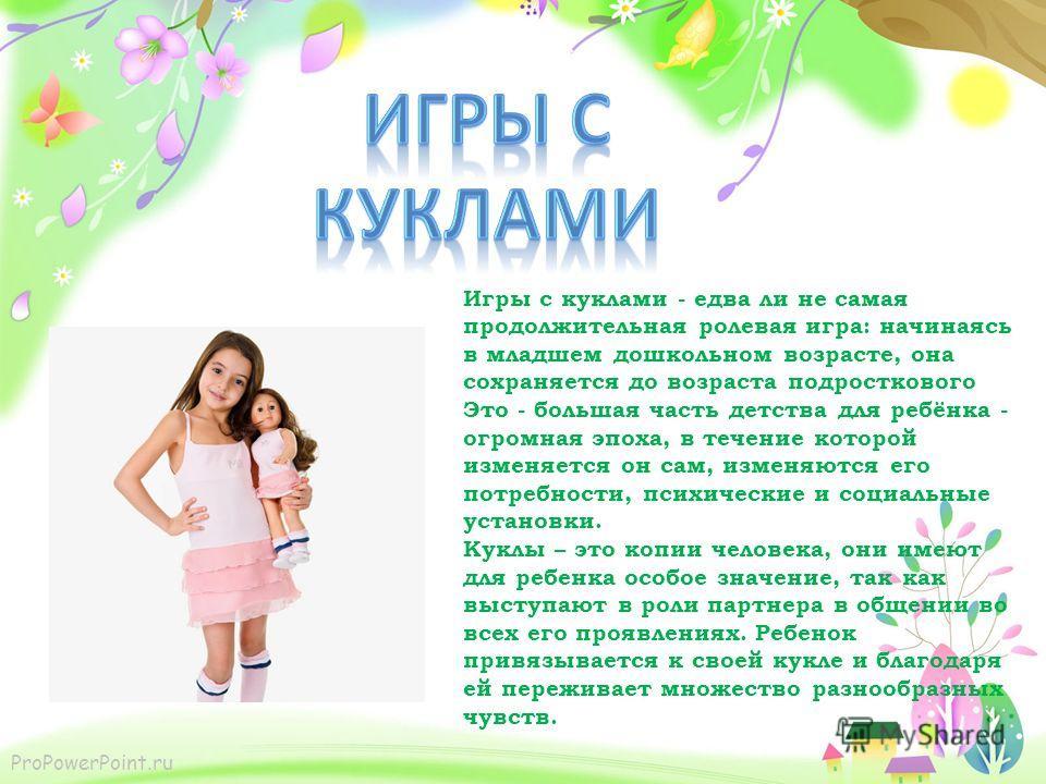 ProPowerPoint.ru Игры с куклами - едва ли не самая продолжительная ролевая игра: начинаясь в младшем дошкольном возрасте, она сохраняется до возраста подросткового Это - большая часть детства для ребёнка - огромная эпоха, в течение которой изменяется