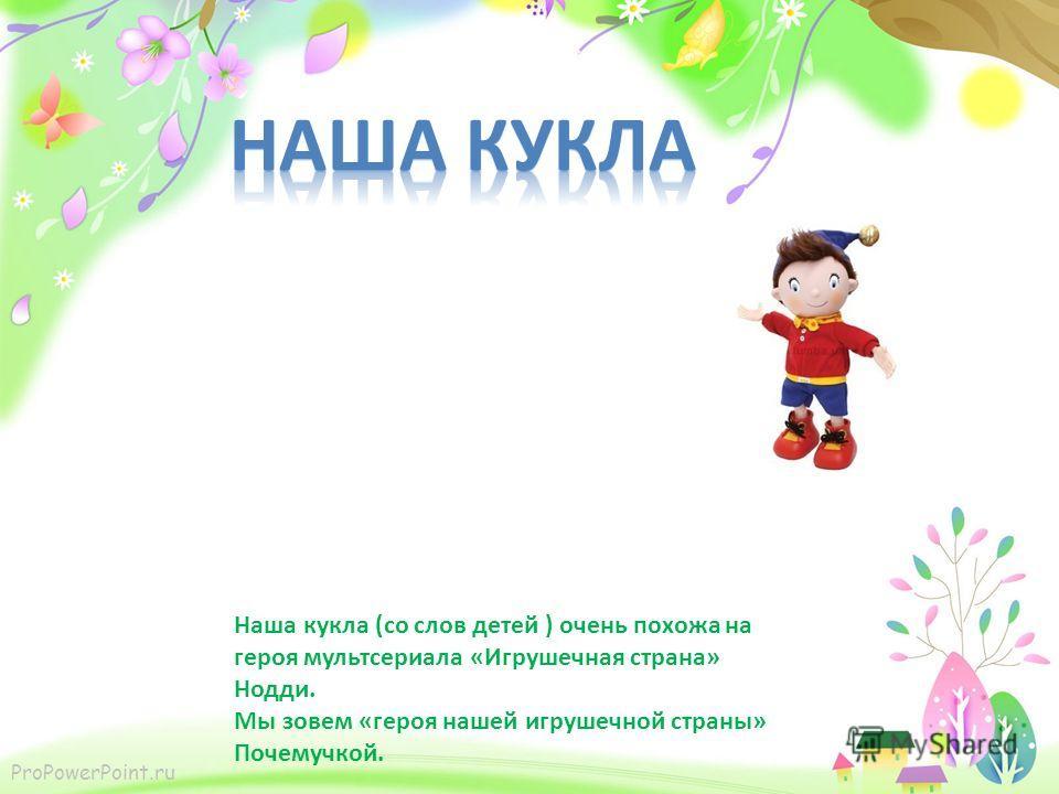 Наша кукла (со слов детей ) очень похожа на героя мультсериала «Игрушечная страна» Нодди. Мы зовем «героя нашей игрушечной страны» Почемучкой.