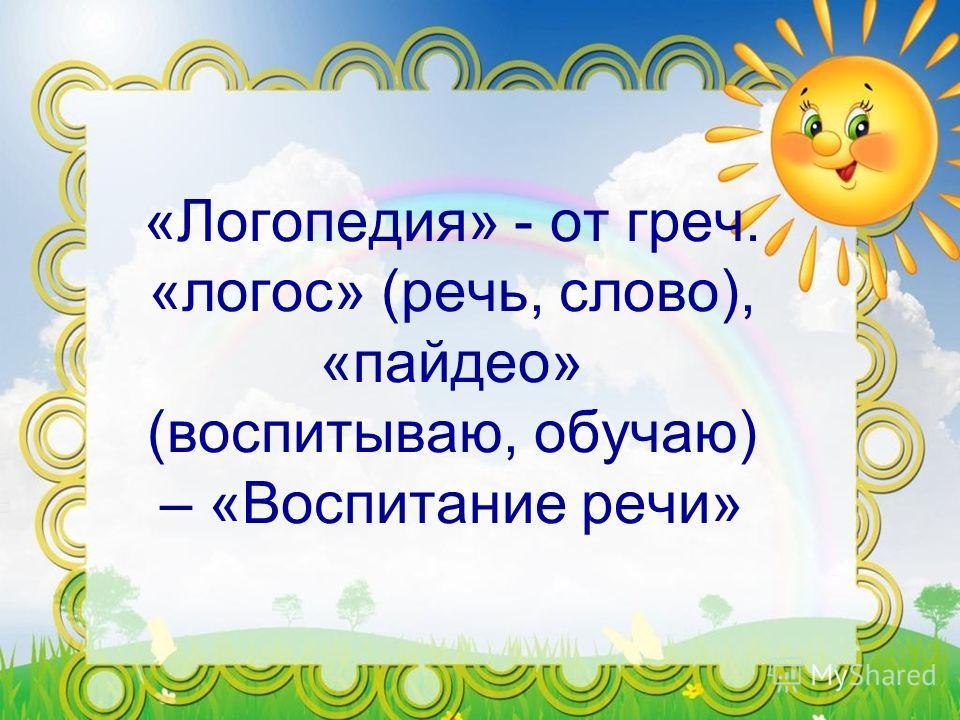 «Логопедия» - от греч. «логос» (речь, слово), «пайдео» (воспитываю, обучаю) – «Воспитанее речи»