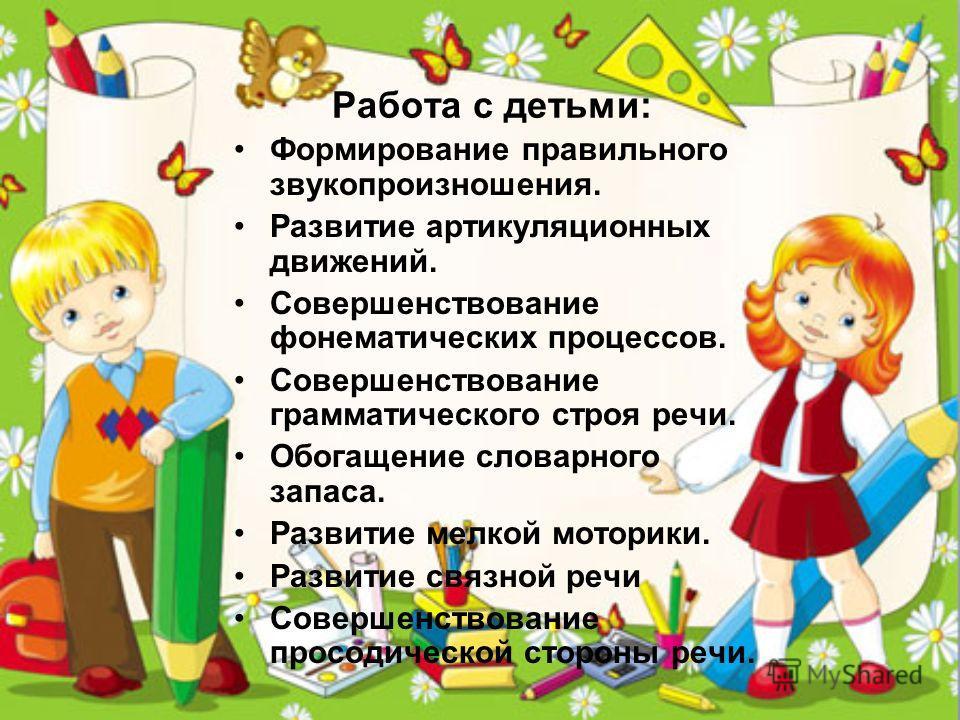 Работа с детьми: Формированее правильного звукопроизношения. Развитие артикуляционных движений. Совершенствованее фонематических процессов. Совершенствованее грамматического строя речи. Обогащенее словарного запаса. Развитие мелкой моторики. Развитие