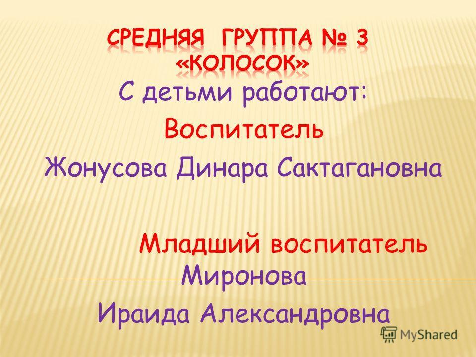 С детьми работают: Воспитатель Жонусова Динара Сактагановна Младший воспитатель Миронова Ираида Александровна