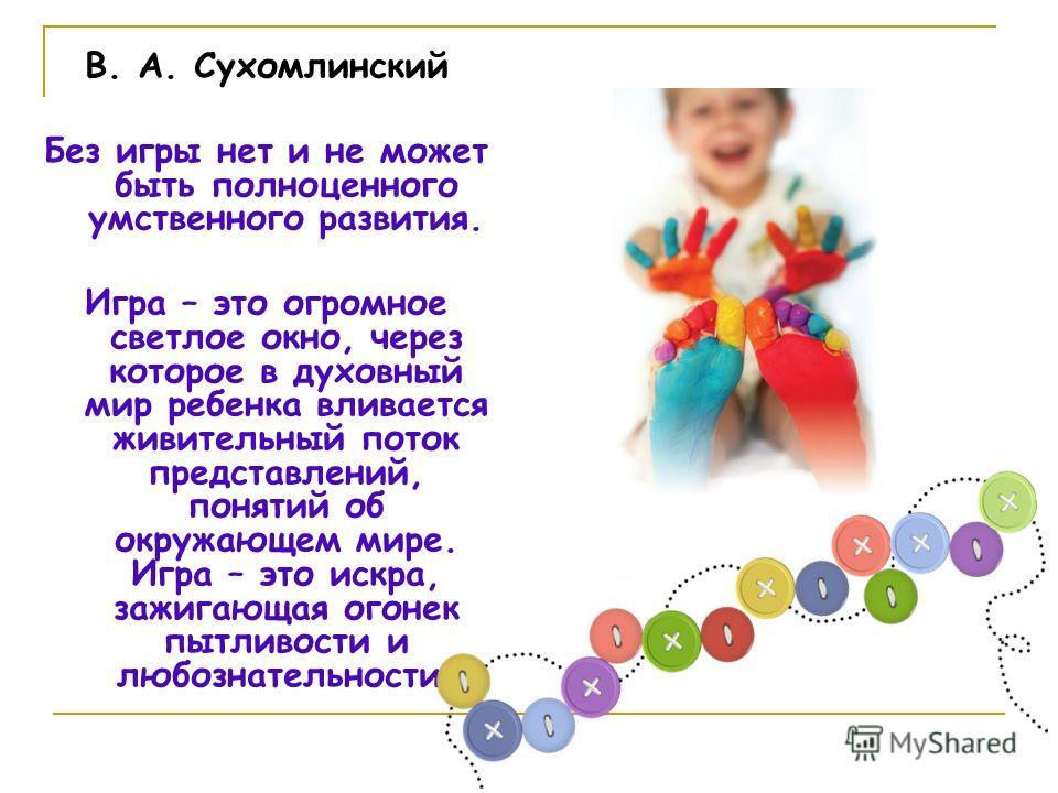 В. А. Сухомлинский Без игры нет и не может быть полноценного умственного развития. Игра – это огромное светлое окно, через которое в духовный мир ребенка вливается живительный поток представлений, понятий об окружающем мире. Игра – это искра, зажигаю