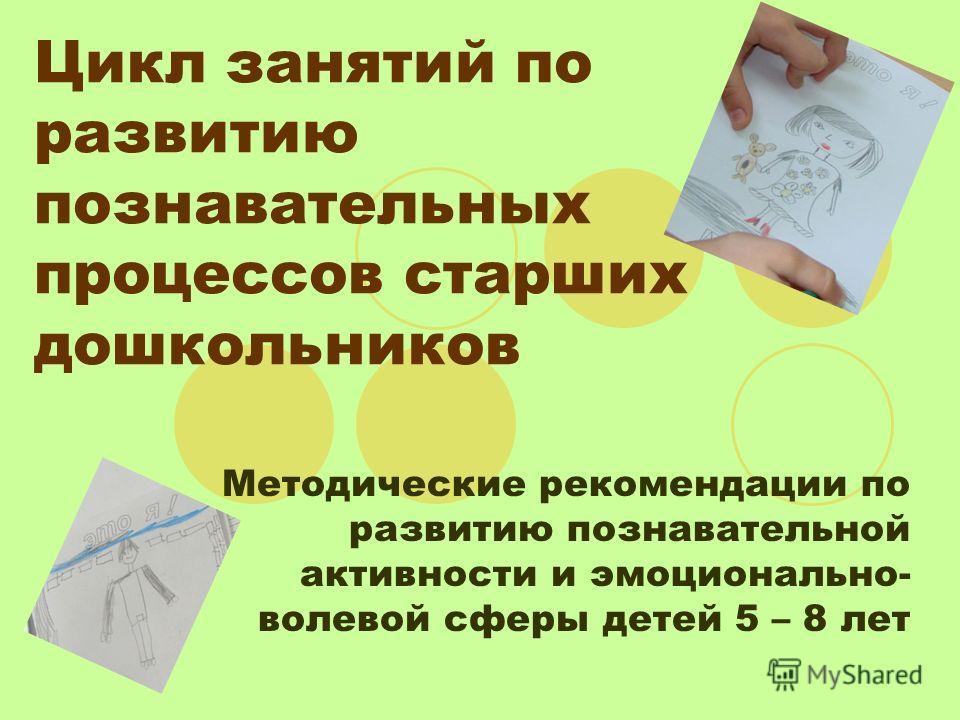Цикл занятий по развитию познавательных процессов старших дошкольников Методические рекомендации по развитию познавательной активности и эмоционально- волевой сферы детей 5 – 8 лет