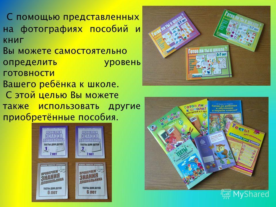 С помощью представленных на фотографиях пособий и книг Вы можете самостоятельно определить уровень готовности Вашего ребёнка к школе. С этой целью Вы можете также использовать другие приобретённые пособия.