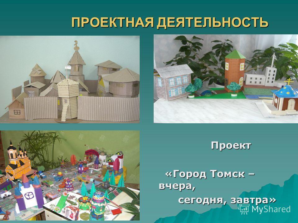 ПРОЕКТНАЯ ДЕЯТЕЛЬНОСТЬ ПРОЕКТНАЯ ДЕЯТЕЛЬНОСТЬ Проект Проект «Город Томск – вчера, «Город Томск – вчера, сегодня, завтра» сегодня, завтра»