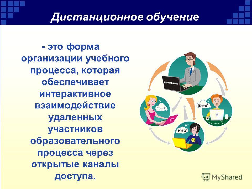 Дистанционное обучение - это форма организации учебного процесса, которая обеспечивает интерактивное взаимодействие удаленных участников образовательного процесса через открытые каналы доступа.