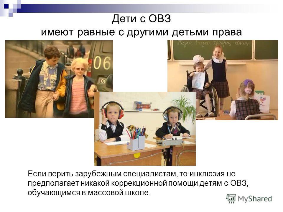 Дети с ОВЗ имеют равные с другими детьми права Если верить зарубежным специалистам, то инклюзия не предполагает никакой коррекционной помощи детям с ОВЗ, обучающимся в массовой школе.