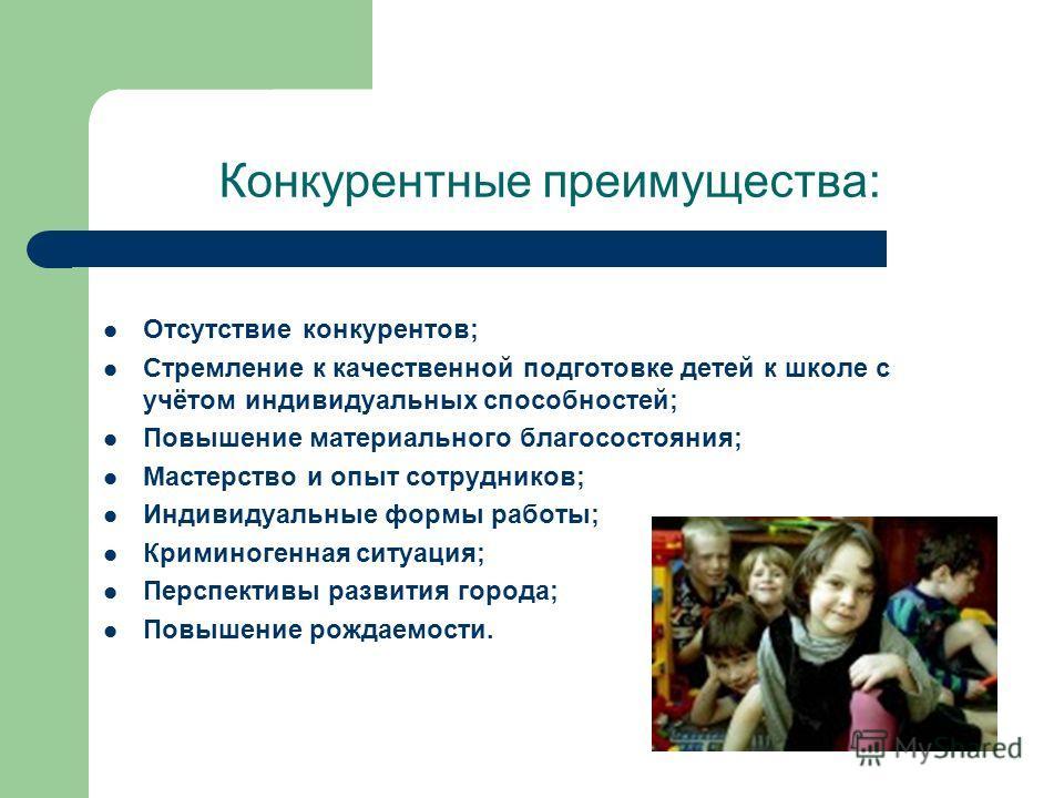 Конкурентные преимущества: Отсутствие конкурентов; Стремление к качественной подготовке детей к школе с учётом индивидуальных способностей; Повышение материального благосостояния; Мастерство и опыт сотрудников; Индивидуальные формы работы; Криминоген