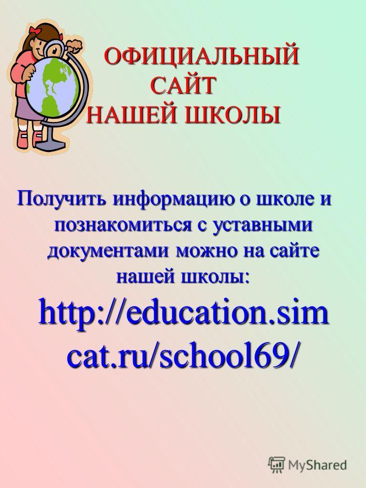 ОФИЦИАЛЬНЫЙ САЙТ НАШЕЙ ШКОЛЫ ОФИЦИАЛЬНЫЙ САЙТ НАШЕЙ ШКОЛЫ Получить информацию о школе и познакомиться с уставными документами можно на сайте нашей школы: http://education.sim cat.ru/school69/