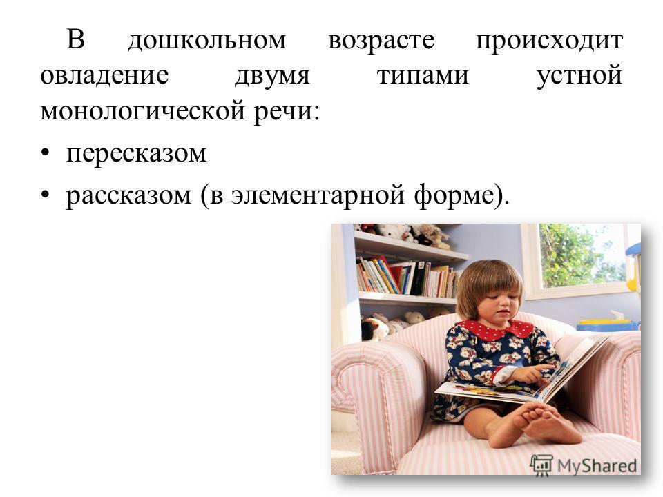 6 В дошкольном возрасте происходит овладение двумя типами устной монологической речи: пересказом рассказом (в элементарной форме).