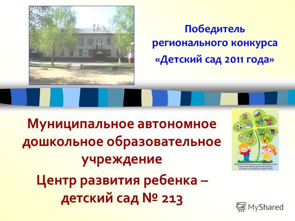 Победитель регионального конкурса «Детский сад 2011 года» Муниципальное автономное дошкольное образовательное учреждение Центр развития ребенка – детский сад 213