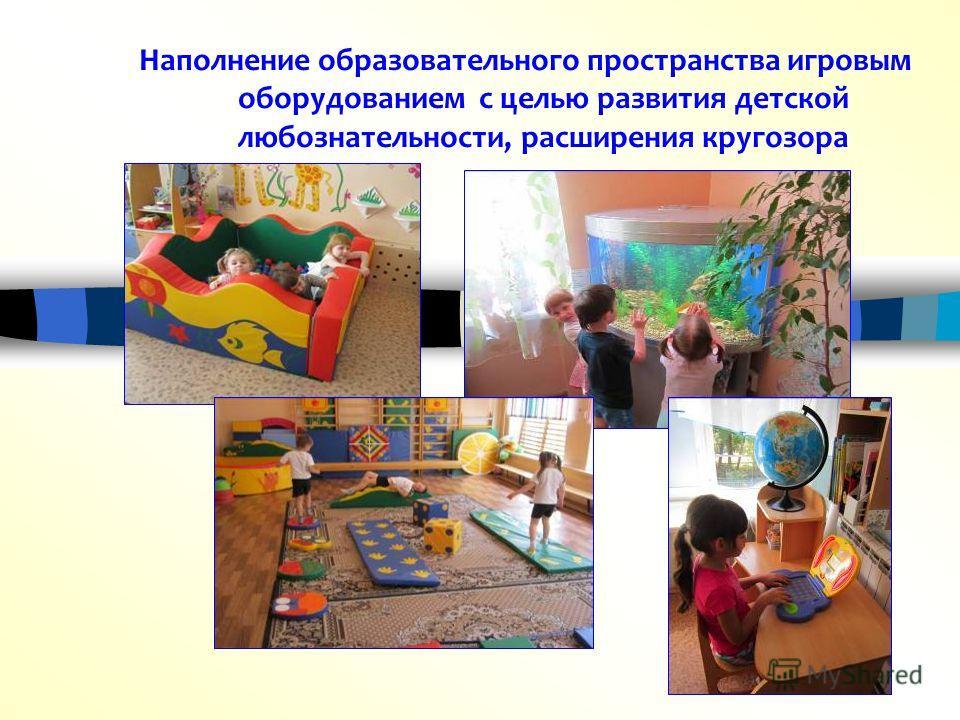 Наполнение образовательного пространства игровым оборудованием с целью развития детской любознательности, расширения кругозора