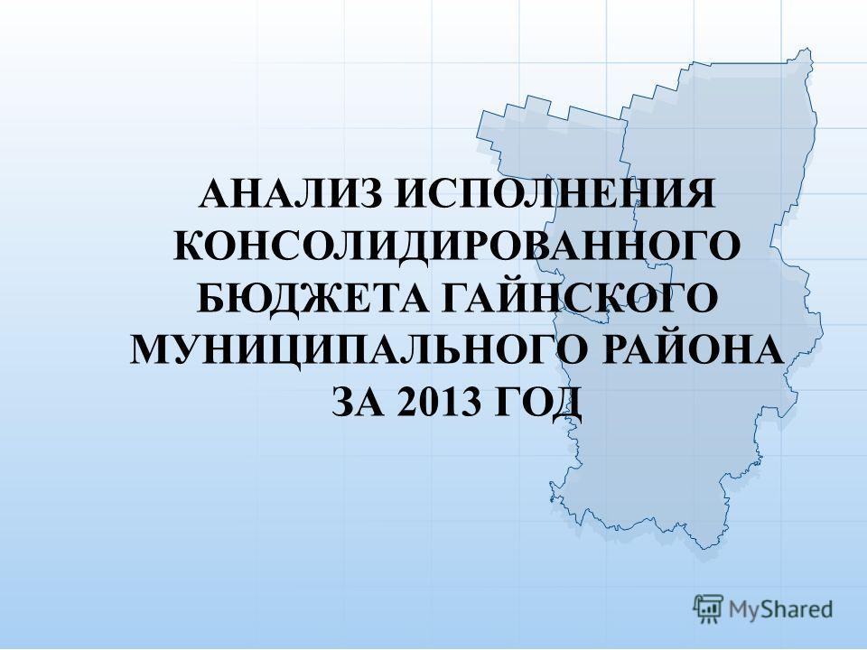 АНАЛИЗ ИСПОЛНЕНИЯ КОНСОЛИДИРОВАННОГО БЮДЖЕТА ГАЙНСКОГО МУНИЦИПАЛЬНОГО РАЙОНА ЗА 2013 ГОД