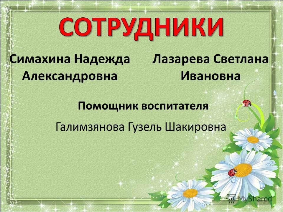 Симахина Надежда Александровна Лазарева Светлана Ивановна Помощник воспитателя