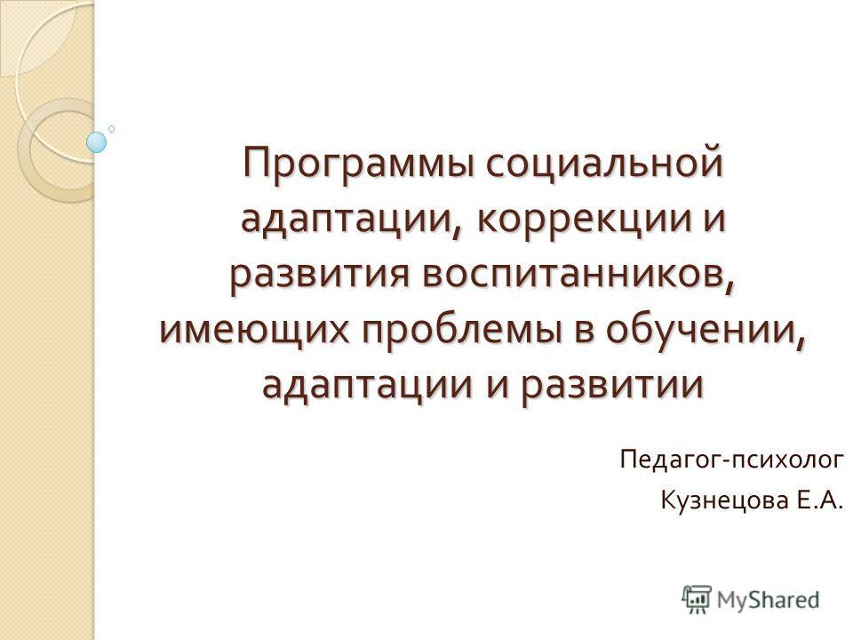 Программы социальной адаптации, коррекции и развития воспитанников, имеющих проблемы в обучении, адаптации и развитии Педагог - психолог Кузнецова Е. А.