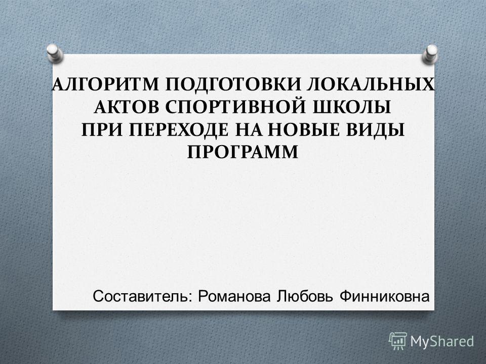 АЛГОРИТМ ПОДГОТОВКИ ЛОКАЛЬНЫХ АКТОВ СПОРТИВНОЙ ШКОЛЫ ПРИ ПЕРЕХОДЕ НА НОВЫЕ ВИДЫ ПРОГРАММ Составитель : Романова Любовь Финниковна
