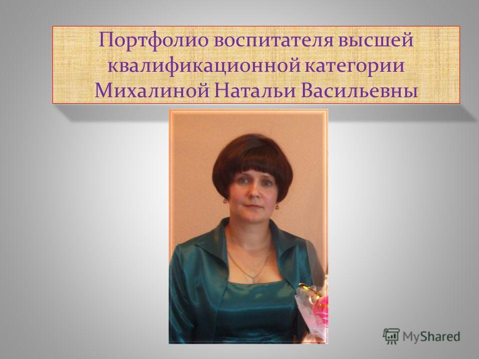 Портфолио воспитателя высшей квалификационной категории Михалиной Натальи Васильевны
