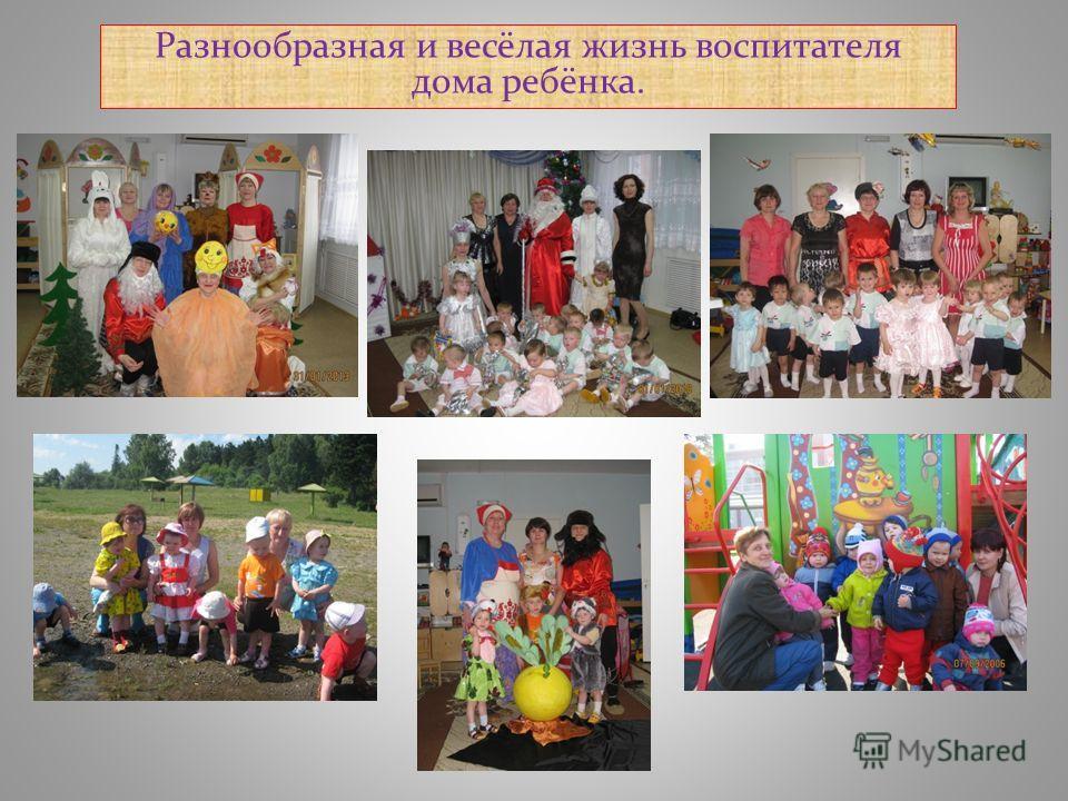 Разнообразная и весёлая жизнь воспитателя дома ребёнка.