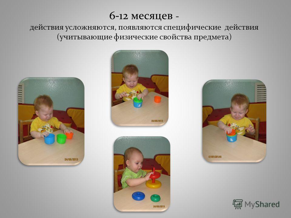 6-12 месяцев - действия усложняются, появляются специфические действия (учитывающие физические свойства предмета)