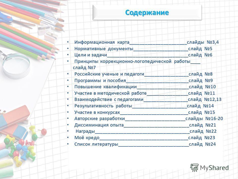 Содержание Содержание Информационная карта______________________слайды 3,4 Нормативные документы_____________________слайд 5 Цели и задачи_______________________________слайд 6 Принципы коррекционно-логопедической работы____ слайд 7 Российские ученые