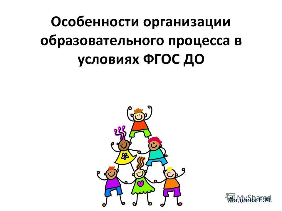 Особенности организации образовательного процесса в условиях ФГОС ДО Фадеева Е.М.