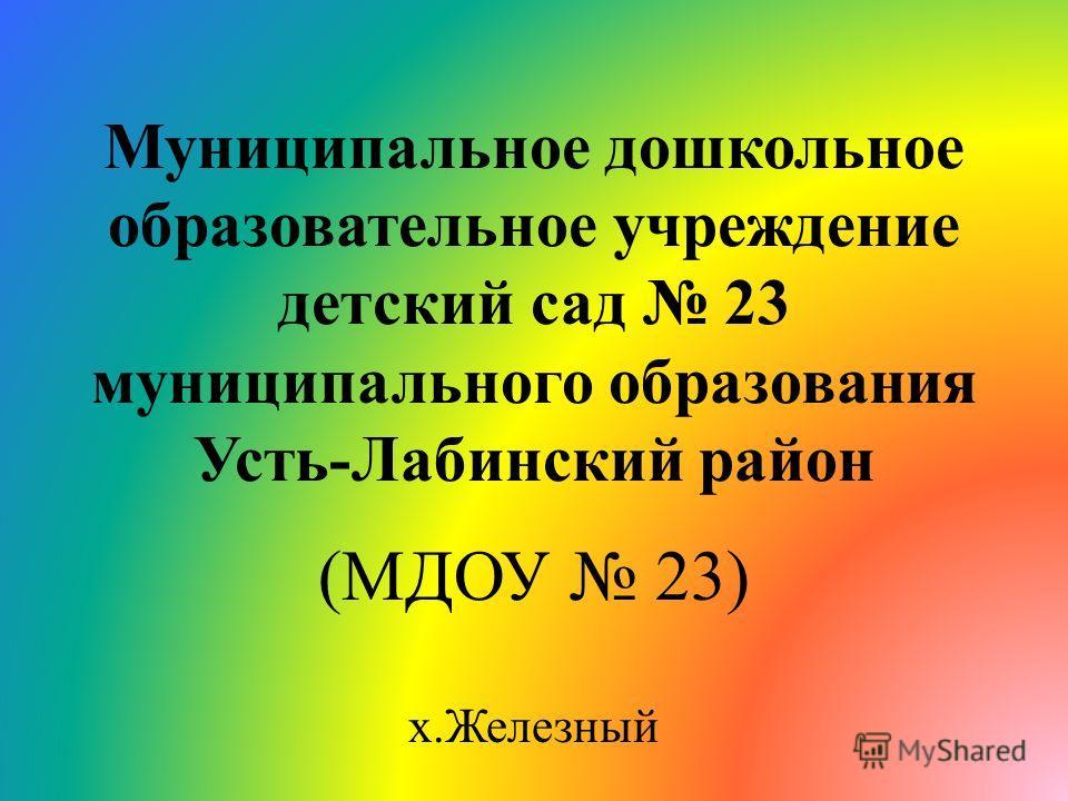 Муниципальное дошкольное образовательное учреждение детский сад 23 муниципального образования Усть-Лабинский район (МДОУ 23) х.Железный