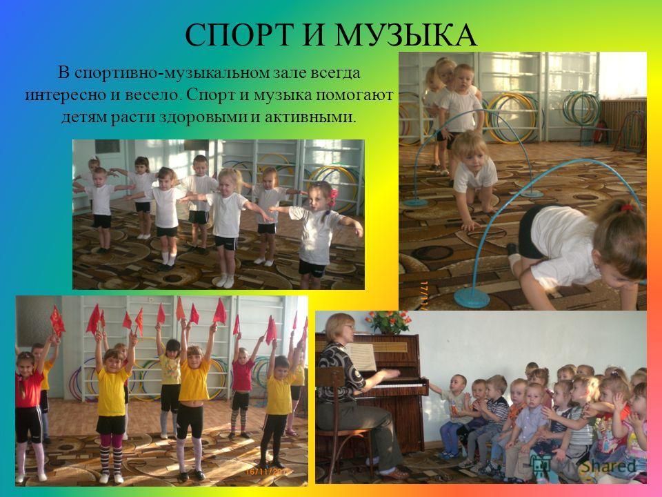 СПОРТ И МУЗЫКА В спортивно-музыкальном зале всегда интересно и весело. Спорт и музыка помогают детям расти здоровыми и активными.