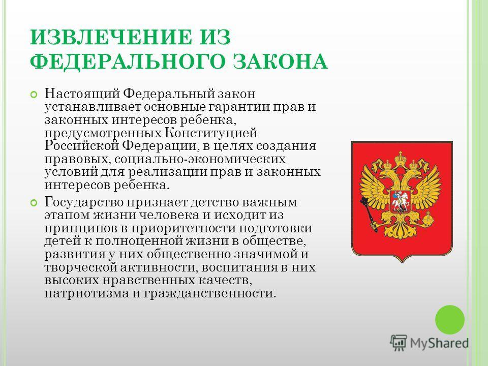 ИЗВЛЕЧЕНИЕ ИЗ ФЕДЕРАЛЬНОГО ЗАКОНА Настоящий Федеральный закон устанавливает основные гарантии прав и законных интересов ребенка, предусмотренных Конституцией Российской Федерации, в целях создания правовых, социально-экономических условий для реализа