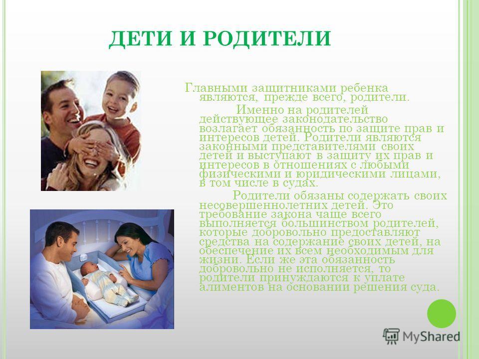 ДЕТИ И РОДИТЕЛИ Главными защитниками ребенка являются, прежде всего, родители. Именно на родителей действующее законодательство возлагает обязанность по защите прав и интересов детей. Родители являются законными представителями своих детей и выступаю