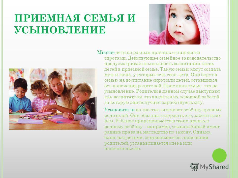 ПРИЕМНАЯ СЕМЬЯ И УСЫНОВЛЕНИЕ Многие дети по разным причинам становятся сиротами. Действующее семейное законодательство предусматривает возможность воспитания таких детей в приемной семье. Такую семью могут создать муж и жена, у которых есть свои дети