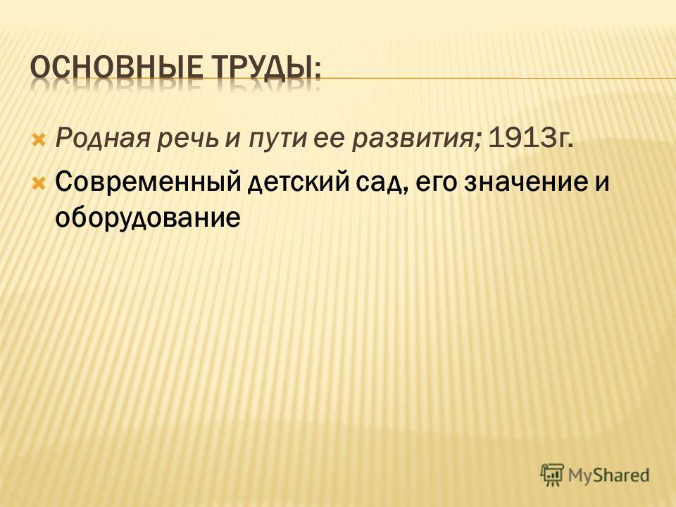 Родная речь и пути ее развития; 1913 г. Современный детский сад, его значение и оборудование