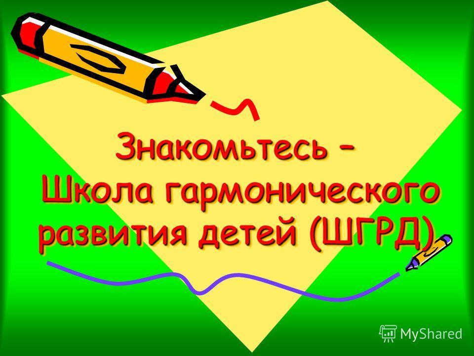 Знакомьтесь – Школа гармонического развития детей (ШГРД)