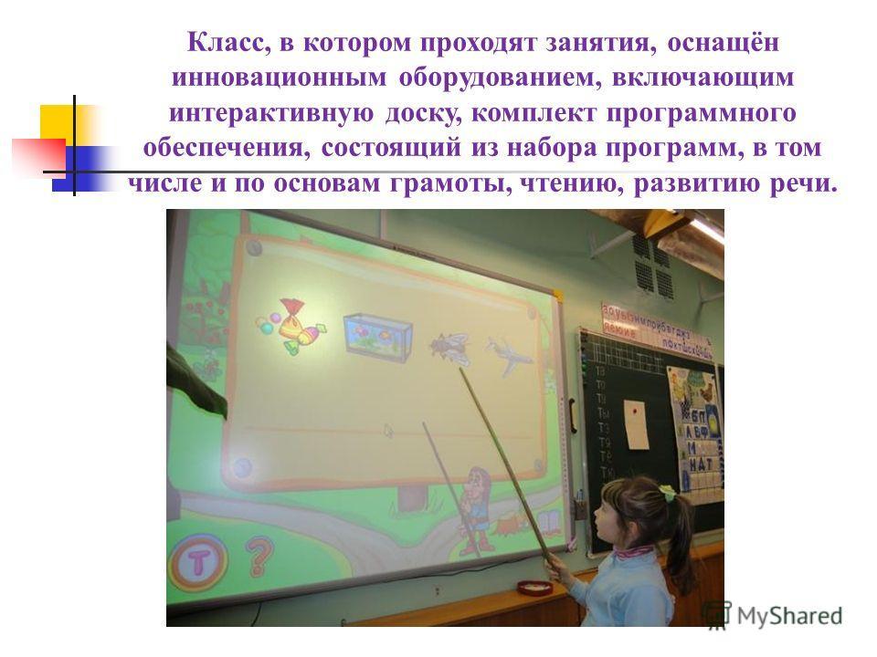 Класс, в котором проходят занятия, оснащён инновационным оборудованием, включающим интерактивную доску, комплект программного обеспечения, состоящий из набора программ, в том числе и по основам грамоты, чтению, развитию речи.
