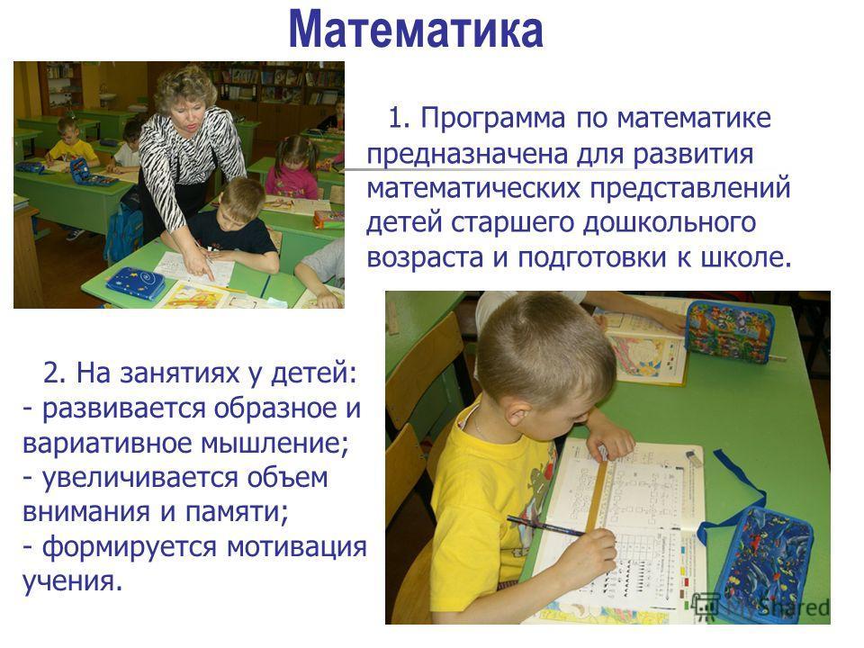 1. Программа по математике предназначена для развития математических представлений детей старшего дошкольного возраста и подготовки к школе. Математика 2. На занятиях у детей: - развивается образное и вариативное мышление; - увеличивается объем внима
