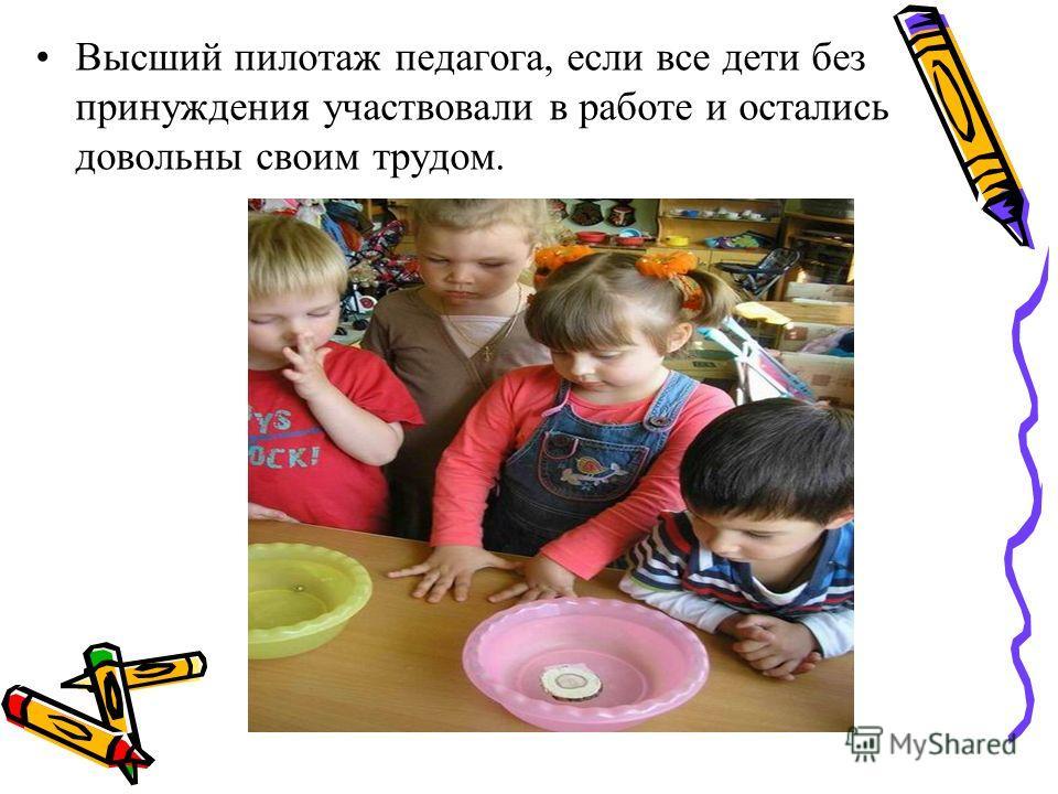 Высший пилотаж педагога, если все дети без принуждения участвовали в работе и остались довольны своим трудом.