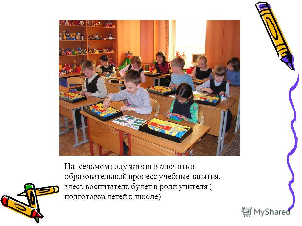 На седьмом году жизни включить в образовательный процесс учебные занятия, здесь воспитатель будет в роли учителя ( подготовка детей к школе)