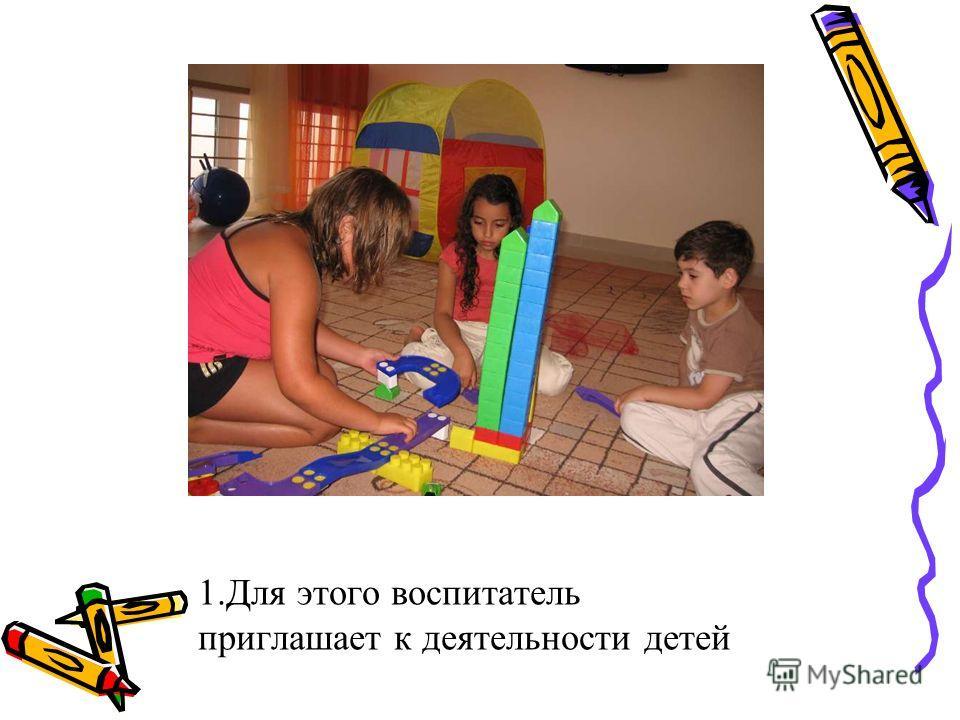 1. Для этого воспитатель приглашает к деятельности детей
