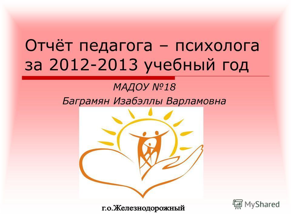Отчёт педагога – психолога за 2012-2013 учебный год МАДОУ 18 Баграмян Изабэллы Варламовна