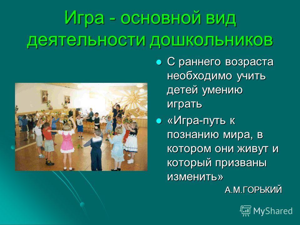 Игра - основной вид деятельности дошкольников С раннего возраста необходимо учить детей умению играть С раннего возраста необходимо учить детей умению играть «Игра-путь к познанию мира, в котором они живут и который призваны изменить» «Игра-путь к по