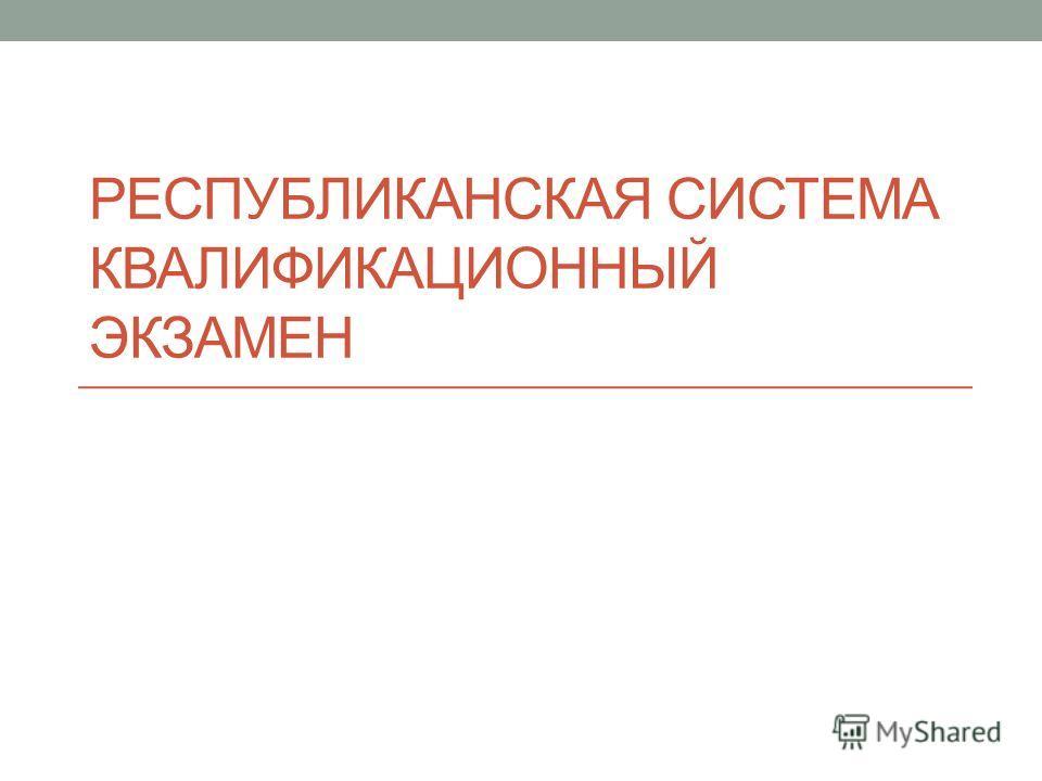 РЕСПУБЛИКАНСКАЯ СИСТЕМА КВАЛИФИКАЦИОННЫЙ ЭКЗАМЕН