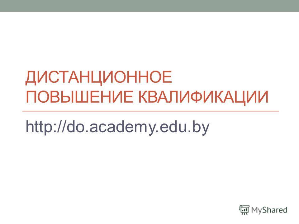 ДИСТАНЦИОННОЕ ПОВЫШЕНИЕ КВАЛИФИКАЦИИ http://do.academy.edu.by