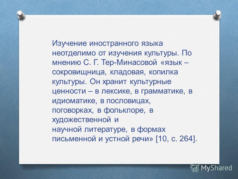 Изучение иностранного языка неотделимо от изучения культуры. По мнению С. Г. Тер - Минасовой « язык – сокровищница, кладовая, копилка культуры. Он хранит культурные ценности – в лексике, в грамматике, в идиоматике, в пословицах, поговорках, в фолькло