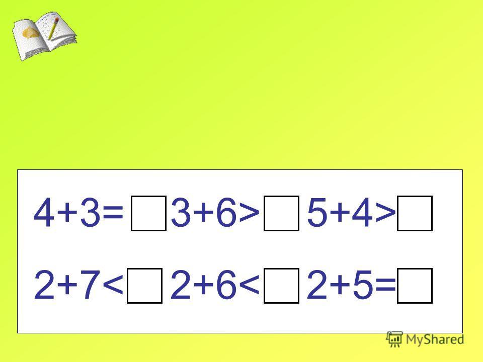 4+3= 3+6> 5+4> 2+7< 2+6< 2+5=