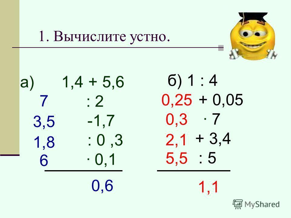1. Вычислите устно. а) 1,4 + 5,6 : 2 -1,7 : 0,3 · 0,1 ?0,6 б) 1 : 4 + 0,05 · 7 + 3,4 : 5 1,1 7 3,5 1,8 6 0,25 0,3 2,1 5,5
