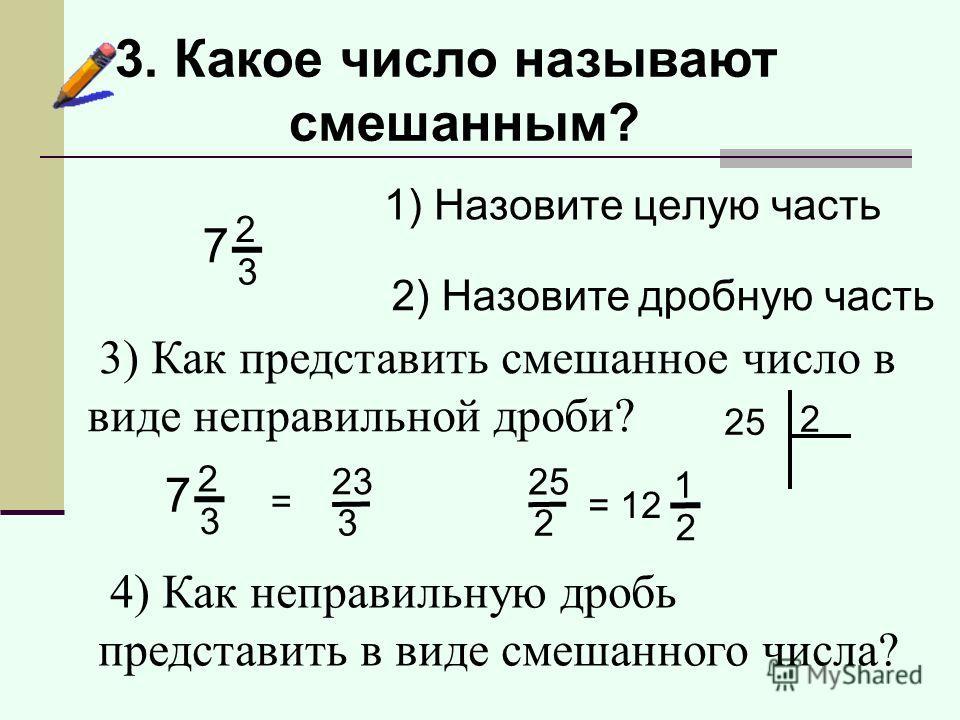1) Назовите целую часть 2) Назовите дробную часть 3) Как представить смешанное число в виде неправильной дроби? = 23 3 3. Какое число называют смешанным? 7 2 3 7 2 3 4) Как неправильную дробь представить в виде смешанного числа? 25 2 = 12 1 2 25 2